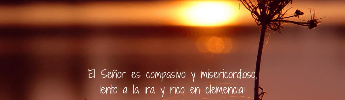El Señor es compasivo y misericordioso, lento a la ira y rico en clemencia