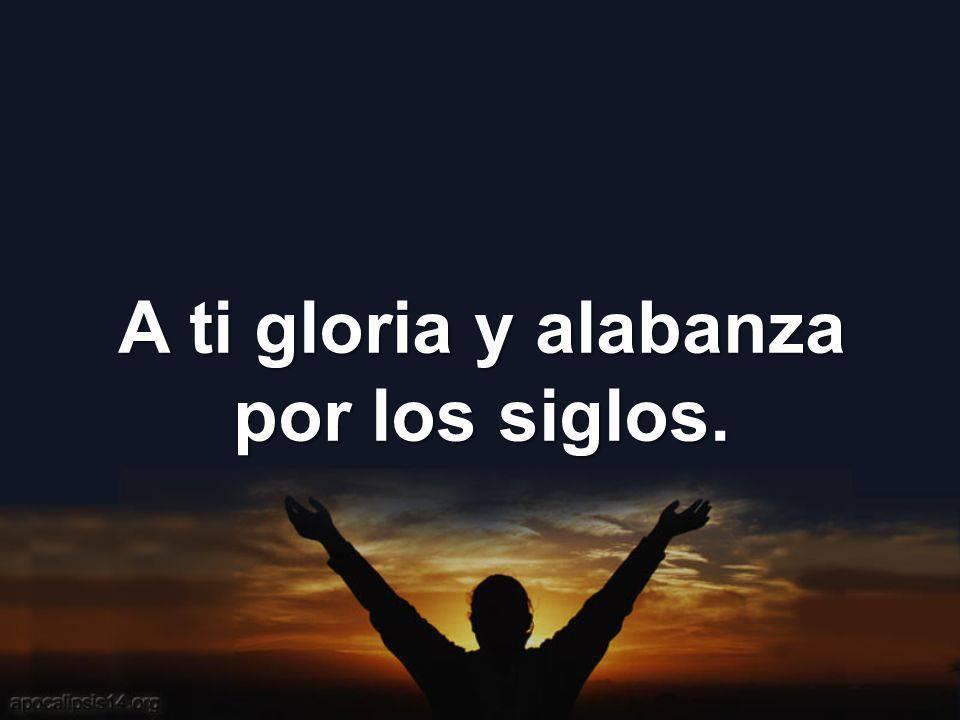A ti gloria y alabanza por los siglos